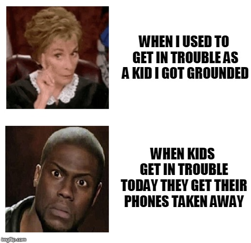 I'm Getting Into Trouble | WHEN I USED TO GET IN TROUBLE AS A KID I GOT GROUNDED WHEN KIDS GET IN TROUBLE TODAY THEY GET THEIR PHONES TAKEN AWAY | image tagged in trouble,kevin hart,judge judy | made w/ Imgflip meme maker