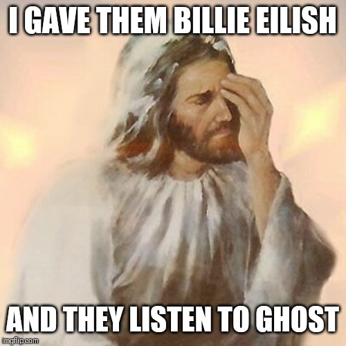 When you pick cringey music with a good music | I GAVE THEM BILLIE EILISH AND THEY LISTEN TO GHOST | image tagged in jesus facepalmed,memes,billie eilish,ghost,music,good vibes | made w/ Imgflip meme maker