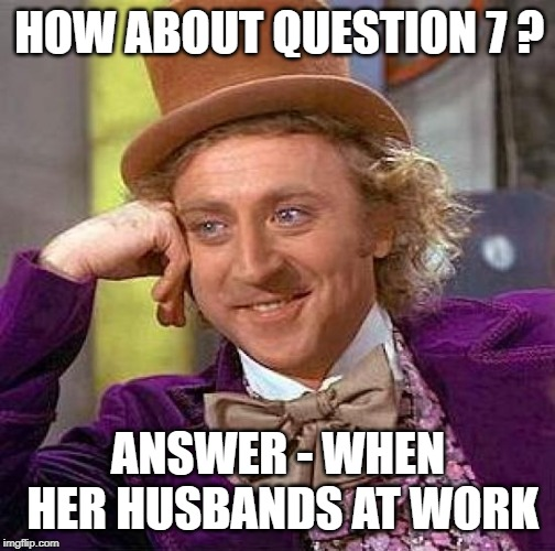 Creepy Condescending Wonka Meme | HOW ABOUT QUESTION 7 ? ANSWER - WHEN HER HUSBANDS AT WORK | image tagged in memes,creepy condescending wonka | made w/ Imgflip meme maker