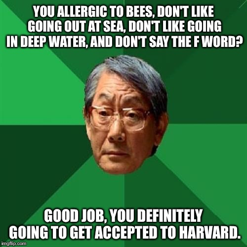 It's All A's | YOU ALLERGIC TO BEES, DON'T LIKE GOING OUT AT SEA, DON'T LIKE GOING IN DEEP WATER, AND DON'T SAY THE F WORD? GOOD JOB, YOU DEFINITELY GOING  | image tagged in memes,high expectations asian father,high expectation asian dad,asians,grades | made w/ Imgflip meme maker