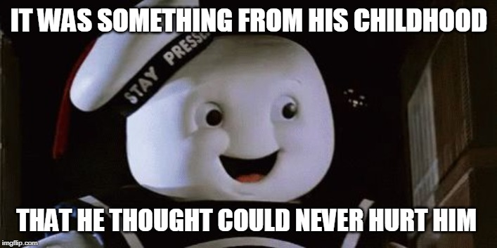 stay puff marshmallow man | IT WAS SOMETHING FROM HIS CHILDHOOD THAT HE THOUGHT COULD NEVER HURT HIM | image tagged in stay puff marshmallow man | made w/ Imgflip meme maker