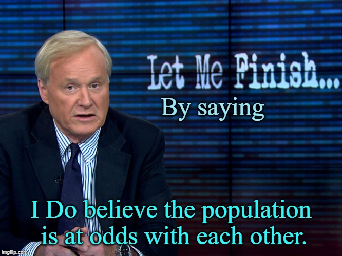 Chris Matthews | By saying I Do believe the population is at odds with each other. | image tagged in chris matthews | made w/ Imgflip meme maker
