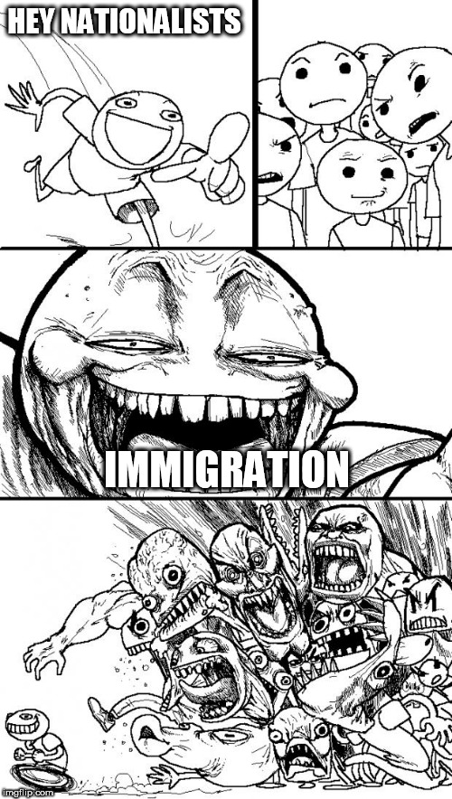 Hey Internet | HEY NATIONALISTS IMMIGRATION | image tagged in memes,hey internet,nationalism,nationalist,nationalists,immigration | made w/ Imgflip meme maker