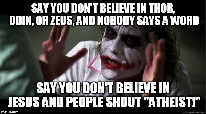 "nobody bats an eye | SAY YOU DON'T BELIEVE IN THOR, ODIN, OR ZEUS, AND NOBODY SAYS A WORD SAY YOU DON'T BELIEVE IN JESUS AND PEOPLE SHOUT ""ATHEIST!"" 