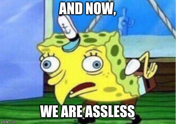 Mocking Spongebob Meme | AND NOW, WE ARE ASSLESS | image tagged in memes,mocking spongebob | made w/ Imgflip meme maker