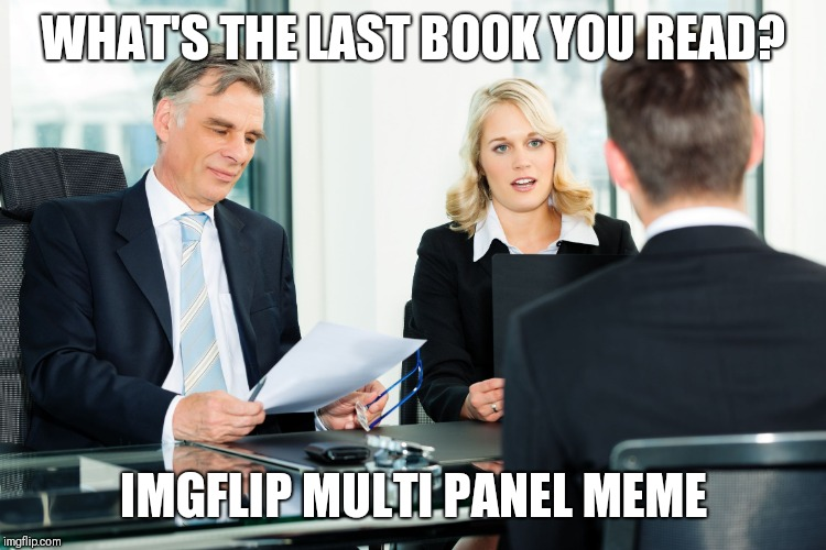 When do I start | WHAT'S THE LAST BOOK YOU READ? IMGFLIP MULTI PANEL MEME | image tagged in job interview | made w/ Imgflip meme maker