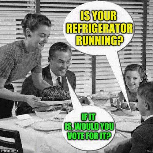 It would certainly be the coolest candidate; Typical prank takes  an atypical twist |  IS YOUR REFRIGERATOR RUNNING? IF IT IS, WOULD YOU VOTE FOR IT? | image tagged in vintage family dinner,presidential race,memes,lordcheesus,timiddeer,all my friends | made w/ Imgflip meme maker