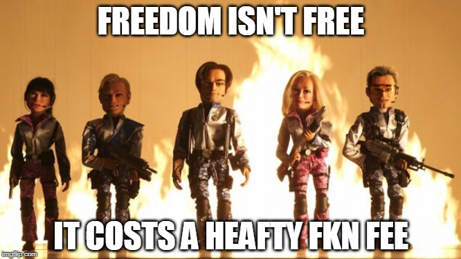 Team America  | IT COSTS A HEAFTY FKN FEE FREEDOM ISN'T FREE | image tagged in team america | made w/ Imgflip meme maker