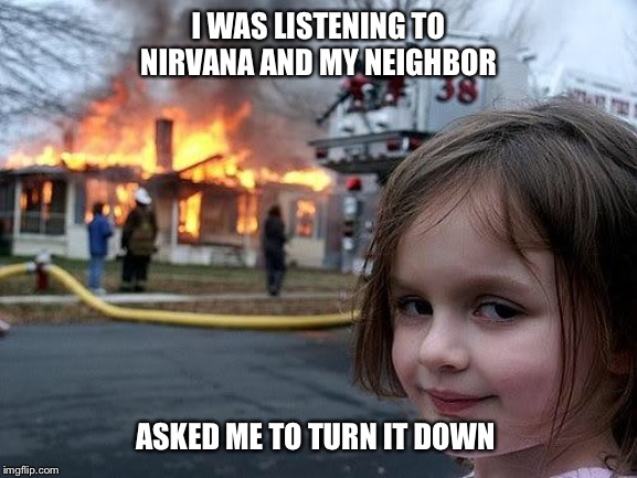 fire girl | I WAS LISTENING TO NIRVANA AND MY NEIGHBOR ASKED ME TO TURN IT DOWN | image tagged in fire girl,nirvana,loud music,neighbors,kurt cobain,grunge | made w/ Imgflip meme maker