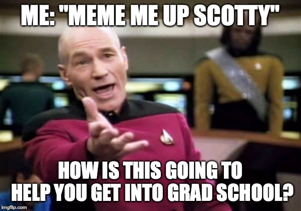 "Picard Wtf | ME: ""MEME ME UP SCOTTY"" HOW IS THIS GOING TO HELP YOU GET INTO GRAD SCHOOL? 