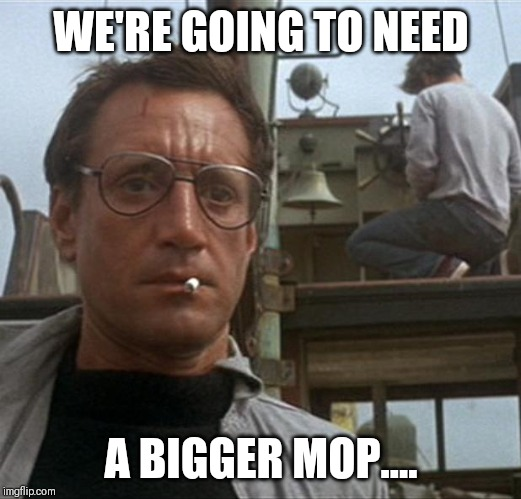 jaws | WE'RE GOING TO NEED A BIGGER MOP.... | image tagged in jaws | made w/ Imgflip meme maker
