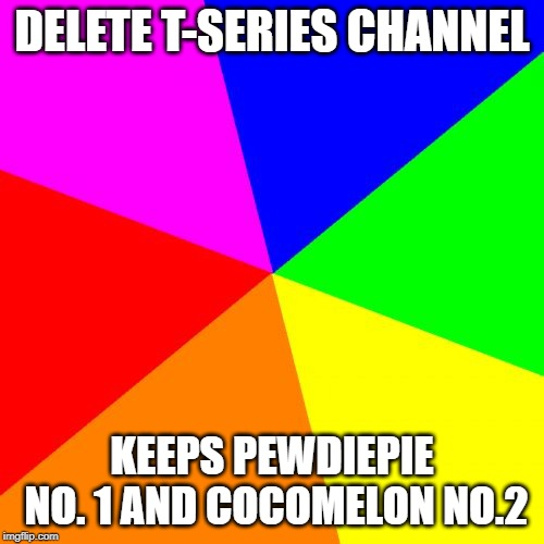 Blank Colored Background | DELETE T-SERIES CHANNEL KEEPS PEWDIEPIE NO. 1 AND COCOMELON NO.2 | image tagged in memes,blank colored background | made w/ Imgflip meme maker