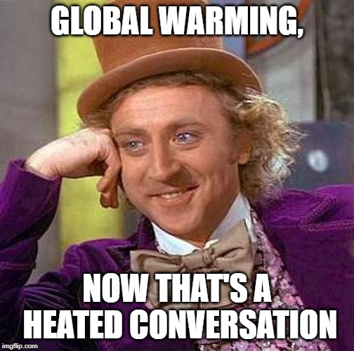 This Meme should go ablaze | GLOBAL WARMING, NOW THAT'S A HEATED CONVERSATION | image tagged in memes,creepy condescending wonka,global warming,climate change,funny,jokes | made w/ Imgflip meme maker