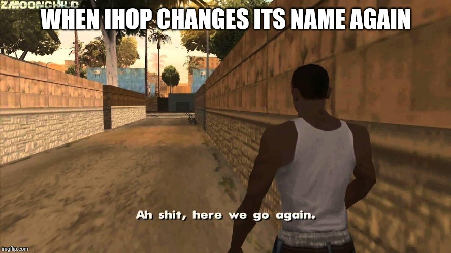 Remember IHOB? now IHOP is changing its name again. WHAT ARE THEY DOING WITH THE NAME NOW?! | WHEN IHOP CHANGES ITS NAME AGAIN | image tagged in here we go again,ihop,ihob,memes | made w/ Imgflip meme maker