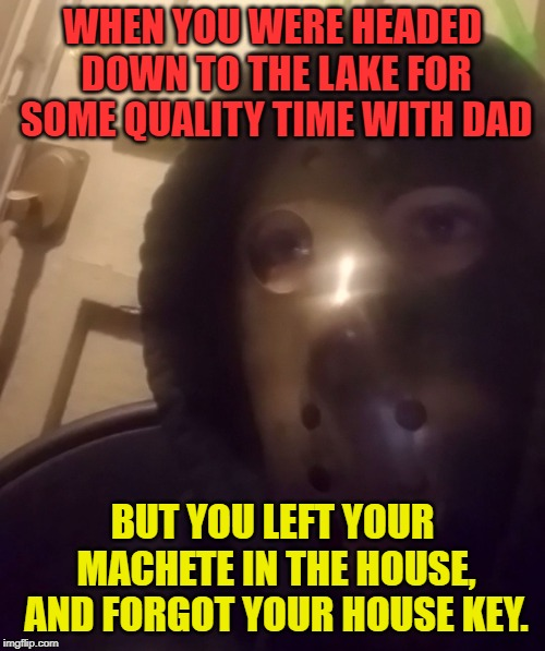 How many times does he have to tell you about locking yourself out of the house? | WHEN YOU WERE HEADED DOWN TO THE LAKE FOR SOME QUALITY TIME WITH DAD BUT YOU LEFT YOUR MACHETE IN THE HOUSE, AND FORGOT YOUR HOUSE KEY. | image tagged in the face you makecustom,nixieknox,memes | made w/ Imgflip meme maker