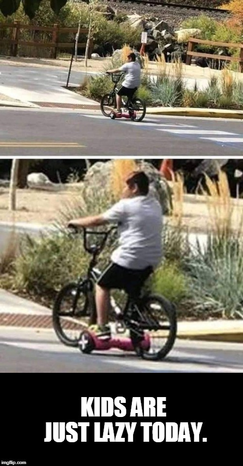 omg | KIDS ARE JUST LAZY TODAY. | image tagged in lazy,kids,segway,bike | made w/ Imgflip meme maker