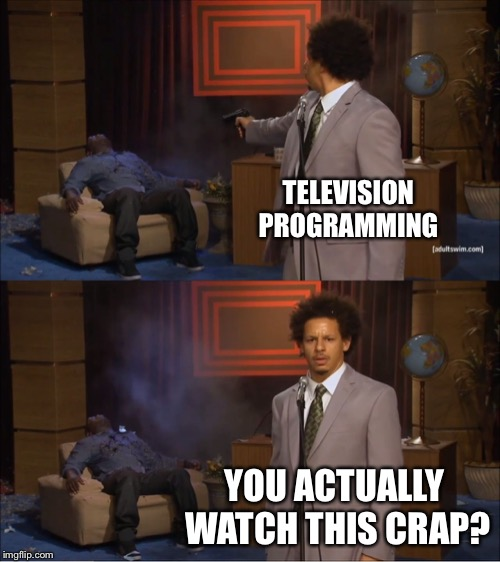 I blame others | TELEVISION PROGRAMMING YOU ACTUALLY WATCH THIS CRAP? | image tagged in memes,who killed hannibal | made w/ Imgflip meme maker