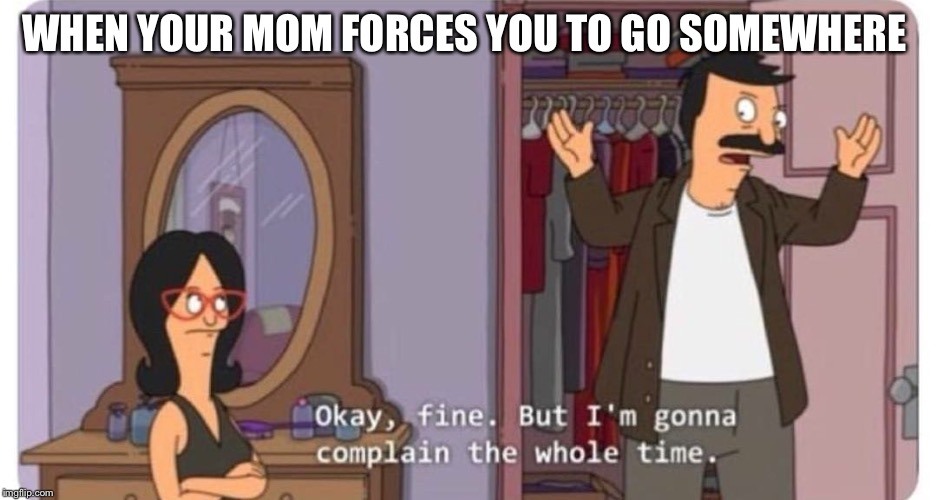 Bobs Burgers |  WHEN YOUR MOM FORCES YOU TO GO SOMEWHERE | image tagged in bobs burgers | made w/ Imgflip meme maker