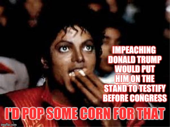 The Extremely Stable Genius's Impeachment Hearings Would Get Tremendous Ratings.  Believe Me. |  IMPEACHING DONALD TRUMP WOULD PUT HIM ON THE STAND TO TESTIFY BEFORE CONGRESS; I'D POP SOME CORN FOR THAT | image tagged in michael jackson popcorn,trump unfit unqualified dangerous,obstruction of justice,memes,impeach trump,trump impeachment | made w/ Imgflip meme maker