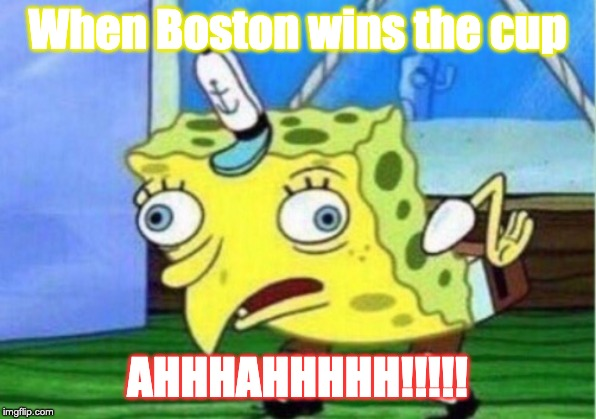 Mocking Spongebob | When Boston wins the cup AHHHAHHHHH!!!!! | image tagged in memes,mocking spongebob | made w/ Imgflip meme maker