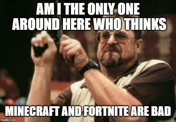 Am I The Only One Around Here Meme | AM I THE ONLY ONE AROUND HERE WHO THINKS MINECRAFT AND FORTNITE ARE BAD | image tagged in memes,am i the only one around here | made w/ Imgflip meme maker