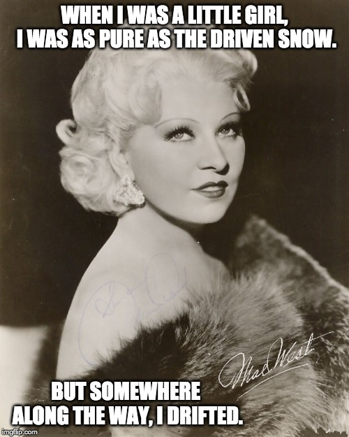 Mae West | WHEN I WAS A LITTLE GIRL, I WAS AS PURE AS THE DRIVEN SNOW. BUT SOMEWHERE ALONG THE WAY, I DRIFTED. | image tagged in mae west | made w/ Imgflip meme maker