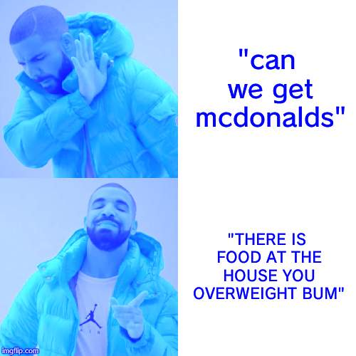 "Drake Hotline Bling Meme | ""can we get mcdonalds"" ""THERE IS FOOD AT THE HOUSE YOU OVERWEIGHT BUM"" 