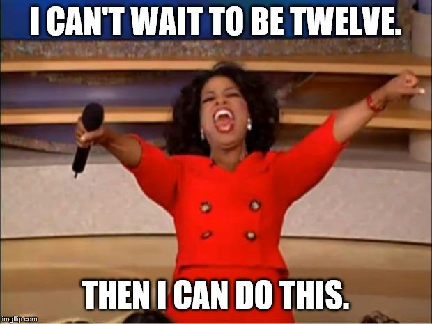 I WANNA BE TWELVE!!! | I CAN'T WAIT TO BE TWELVE. THEN I CAN DO THIS. | image tagged in memes,oprah you get a | made w/ Imgflip meme maker