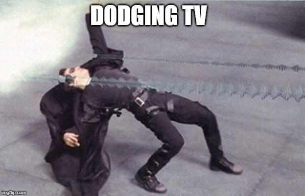 neo dodging a bullet matrix | DODGING TV | image tagged in neo dodging a bullet matrix | made w/ Imgflip meme maker