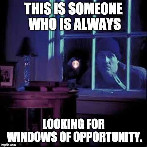 Burglar  |  THIS IS SOMEONE WHO IS ALWAYS; LOOKING FOR WINDOWS OF OPPORTUNITY. | image tagged in burglar | made w/ Imgflip meme maker