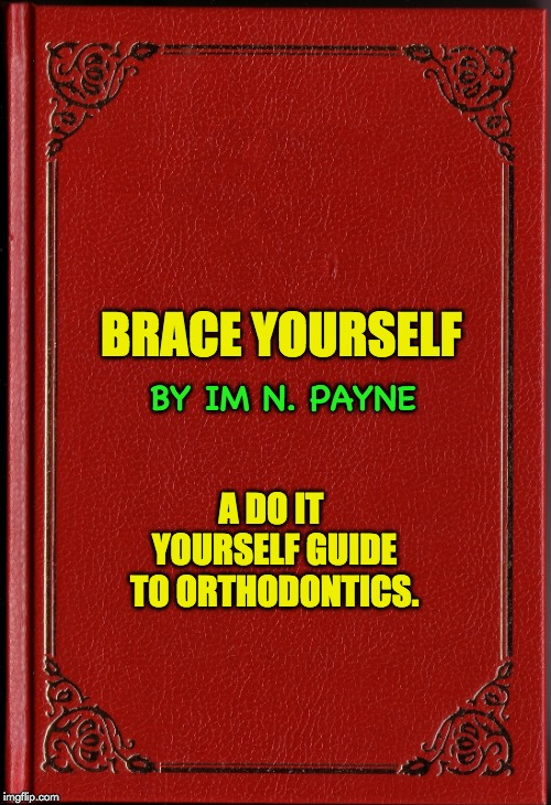 blank book | BRACE YOURSELF A DO IT YOURSELF GUIDE TO ORTHODONTICS. BY IM N. PAYNE | image tagged in blank book | made w/ Imgflip meme maker