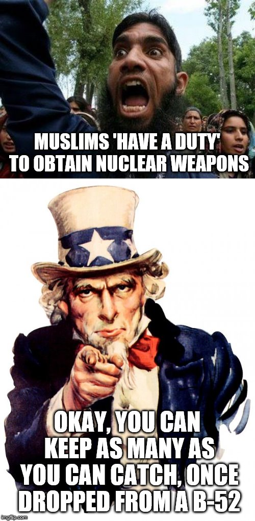 MUSLIMS 'HAVE A DUTY' TO OBTAIN NUCLEAR WEAPONS; OKAY, YOU CAN KEEP AS MANY AS YOU CAN CATCH, ONCE DROPPED FROM A B-52 | image tagged in memes,uncle sam,angry muslim | made w/ Imgflip meme maker