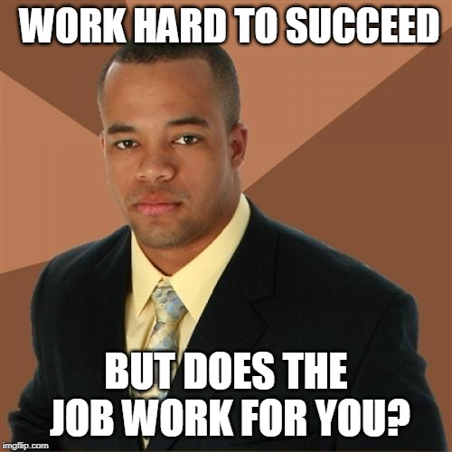 Successful Black Man Meme | WORK HARD TO SUCCEED BUT DOES THE JOB WORK FOR YOU? | image tagged in memes,successful black man | made w/ Imgflip meme maker