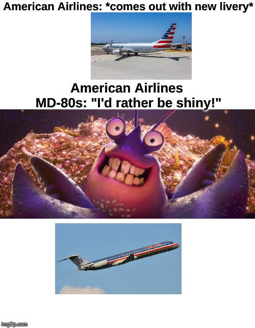"I'd rather be shiny! | American Airlines: *comes out with new livery* American Airlines MD-80s: ""I'd rather be shiny!"" 