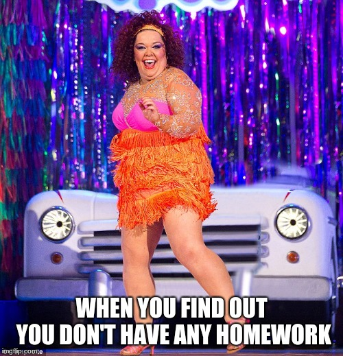 WHEN YOU FIND OUT YOU DON'T HAVE ANY HOMEWORK | image tagged in homework | made w/ Imgflip meme maker