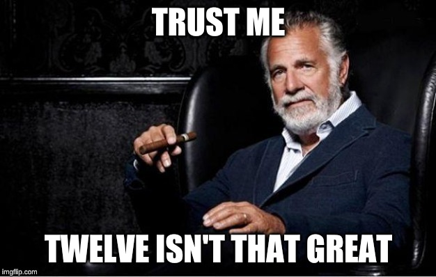 most interesting man | TRUST ME TWELVE ISN'T THAT GREAT | image tagged in most interesting man | made w/ Imgflip meme maker