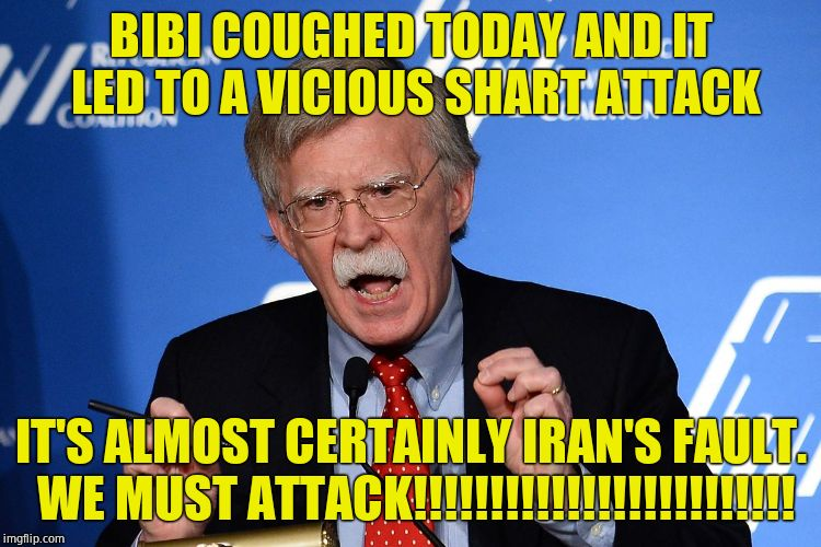 The neo con war walrus is at it again. | BIBI COUGHED TODAY AND IT LED TO A VICIOUS SHART ATTACK IT'S ALMOST CERTAINLY IRAN'S FAULT. WE MUST ATTACK!!!!!!!!!!!!!!!!!!!!!!!!! | image tagged in john bolton - wacko,liar,fraud,criminal | made w/ Imgflip meme maker