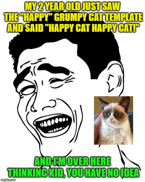 "True story, I was laughing so hard! | MY 2 YEAR OLD JUST SAW THE ""HAPPY"" GRUMPY CAT TEMPLATE AND SAID ""HAPPY CAT HAPPY CAT!"" AND I'M OVER HERE THINKING KID, YOU HAVE NO IDEA 