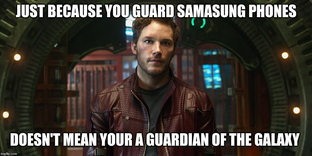 star lord chris pratt | JUST BECAUSE YOU GUARD SAMASUNG PHONES DOESN'T MEAN YOUR A GUARDIAN OF THE GALAXY | image tagged in star lord chris pratt | made w/ Imgflip meme maker