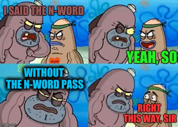 How Tough Are You | I SAID THE N-WORD YEAH, SO? WITHOUT THE N-WORD PASS RIGHT THIS WAY, SIR | image tagged in memes,how tough are you | made w/ Imgflip meme maker