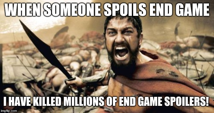 Sparta Leonidas | WHEN SOMEONE SPOILS END GAME I HAVE KILLED MILLIONS OF END GAME SPOILERS! | image tagged in memes,sparta leonidas | made w/ Imgflip meme maker