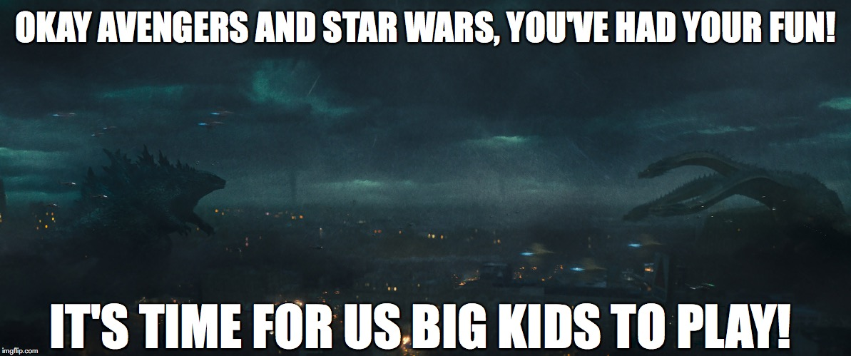 Make way for the King | OKAY AVENGERS AND STAR WARS, YOU'VE HAD YOUR FUN! IT'S TIME FOR US BIG KIDS TO PLAY! | image tagged in godzilla,kaiju,blockbuster,godzilla approved,avengers endgame,avengers infinity war | made w/ Imgflip meme maker
