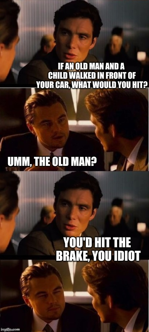 Leo might have to run this over a few times in his mind | IF AN OLD MAN AND A CHILD WALKED IN FRONT OF YOUR CAR, WHAT WOULD YOU HIT? UMM, THE OLD MAN? YOU'D HIT THE BRAKE, YOU IDIOT | image tagged in seasick inception,memes,inception,beckett437,confused dafuq jack sparrow what,stupid drivers | made w/ Imgflip meme maker