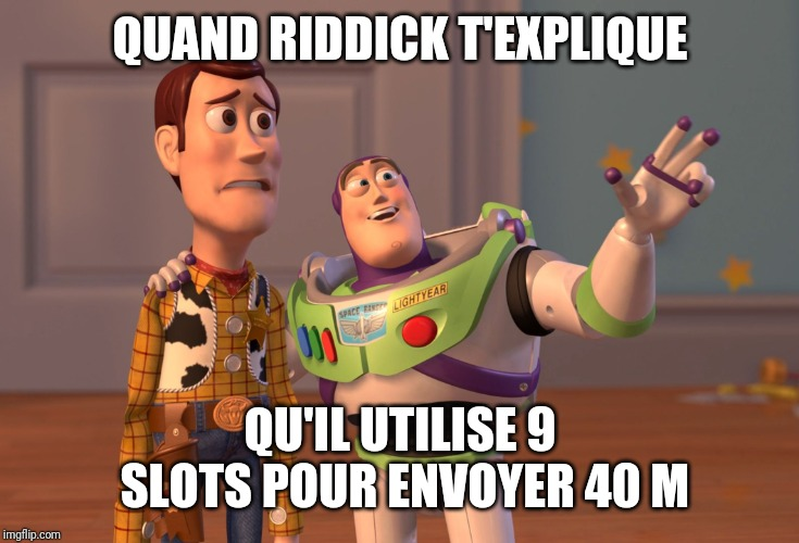 X, X Everywhere Meme | QUAND RIDDICK T'EXPLIQUE QU'IL UTILISE 9 SLOTS POUR ENVOYER 40 M | image tagged in memes,x x everywhere | made w/ Imgflip meme maker