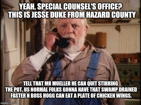 YEAH, SPECIAL COUNSEL'S OFFICE?  THIS IS JESSE DUKE FROM HAZARD COUNTY TELL THAT MR MUELLER HE CAN QUIT STIRRING THE POT. US NORMAL FOLKS GO | image tagged in uncle jesse | made w/ Imgflip meme maker