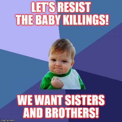 Success Kid | LET'S RESIST THE BABY KILLINGS! WE WANT SISTERS AND BROTHERS! | image tagged in memes,success kid | made w/ Imgflip meme maker