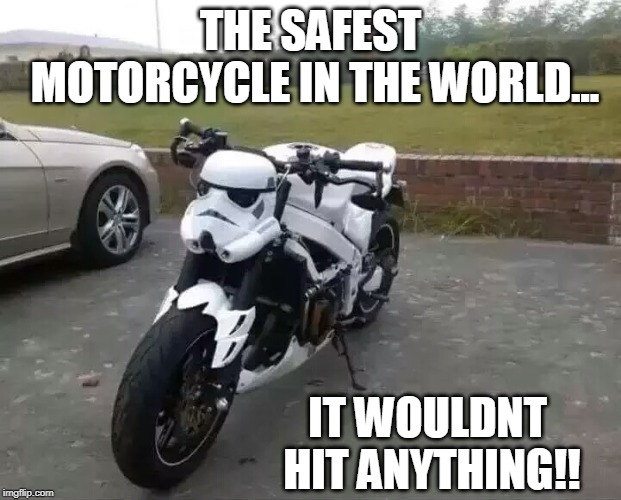 Storm Trooper Bike - The Safest Sport Bike In The World |  THE SAFEST MOTORCYCLE IN THE WORLD... IT WOULDNT HIT ANYTHING!! | image tagged in star wars,stormtroopers,motorcycle | made w/ Imgflip meme maker