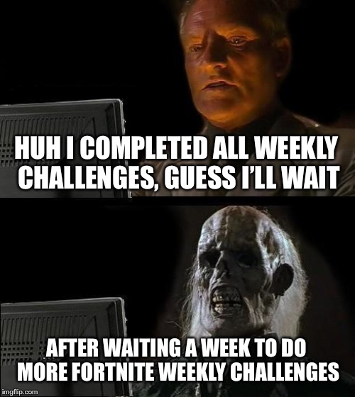Its finally here | HUH I COMPLETED ALL WEEKLY CHALLENGES, GUESS I'LL WAIT AFTER WAITING A WEEK TO DO MORE FORTNITE WEEKLY CHALLENGES | image tagged in memes,ill just wait here,fortnite,waiting | made w/ Imgflip meme maker