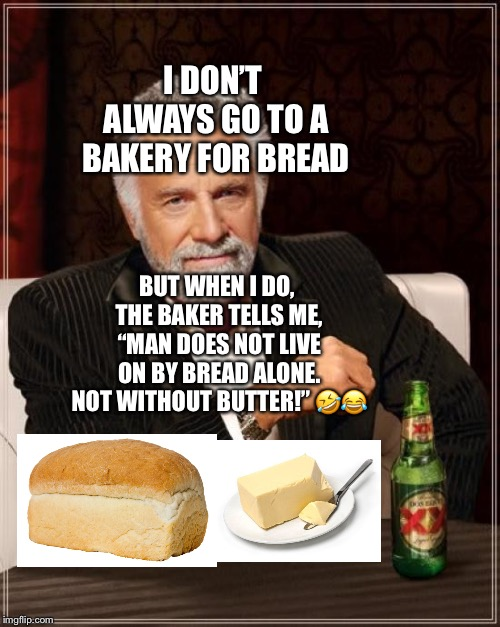 "The Most Interesting Man In The World and Bread with Butter | I DON'T ALWAYS GO TO A BAKERY FOR BREAD BUT WHEN I DO, THE BAKER TELLS ME, ""MAN DOES NOT LIVE ON BY BREAD ALONE. NOT WITHOUT BUTTER!"" ?? 