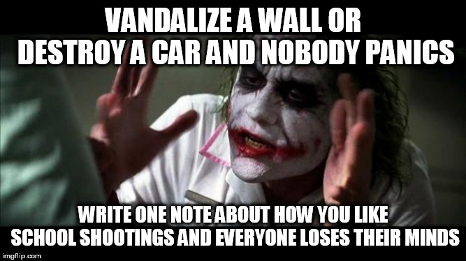 Joker Mind Loss |  VANDALIZE A WALL OR DESTROY A CAR AND NOBODY PANICS; WRITE ONE NOTE ABOUT HOW YOU LIKE SCHOOL SHOOTINGS AND EVERYONE LOSES THEIR MINDS | image tagged in joker mind loss,vandalism,destruction,note,notes,school shootings | made w/ Imgflip meme maker